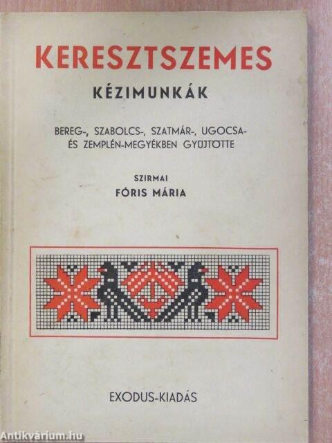 b769889630 Keresztszemes kézimunkák. Bereg-, Szabolcs-, Szatmár-, Ugocsa- és  Zemplén-megyékben gyüjtötte Szirmai Fóris Mária