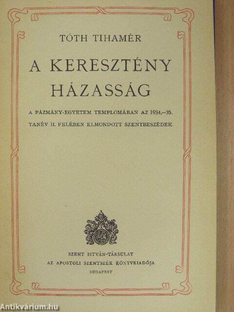 ae204bf205 A keresztény házasság. A Pázmány-egyetem templomában az 1934-35. tanév II.  felében elmondott szentbeszédek