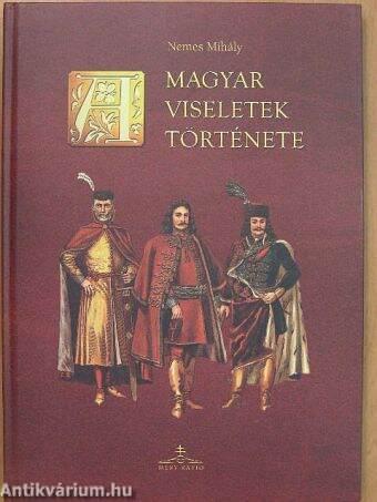 5d905571e4 Nemes Mihály: A magyar viseletek története (Méry Ratio, 2002 ...